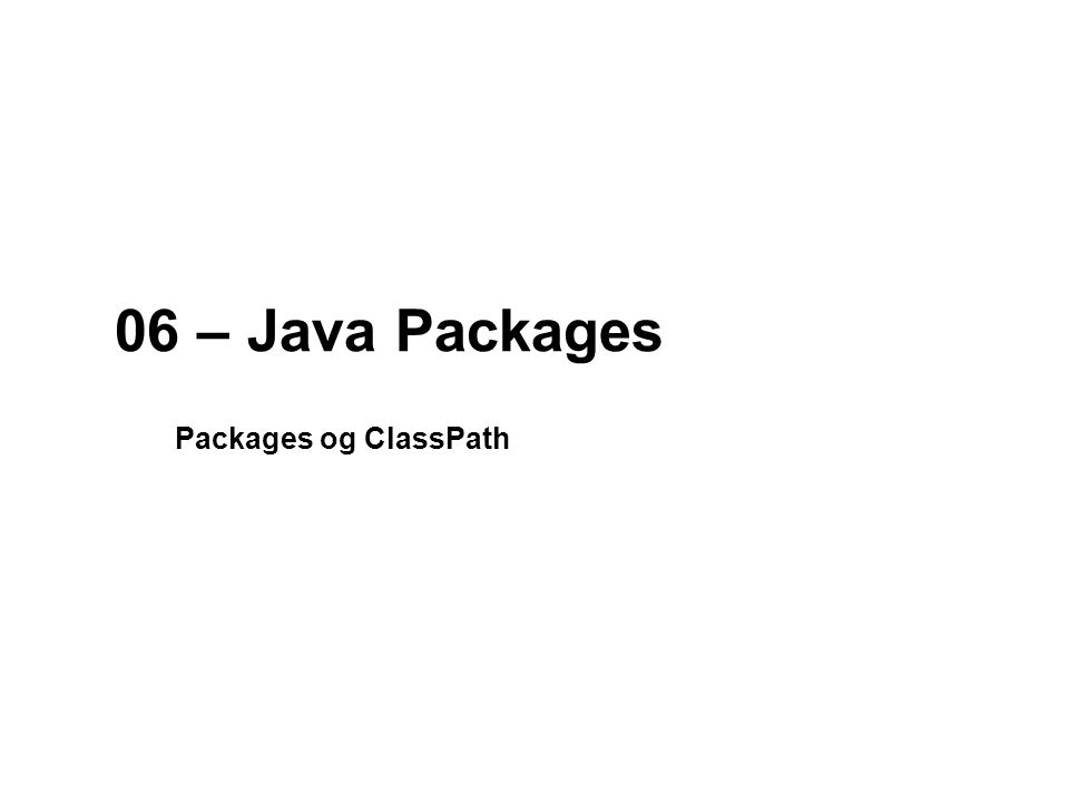 06 – Java Packages Packages og ClassPath