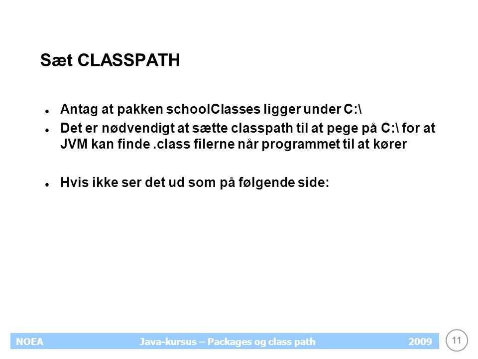 11 NOEA2009Java-kursus – Packages og class path Sæt CLASSPATH Antag at pakken schoolClasses ligger under C:\ Det er nødvendigt at sætte classpath til at pege på C:\ for at JVM kan finde.class filerne når programmet til at kører Hvis ikke ser det ud som på følgende side: