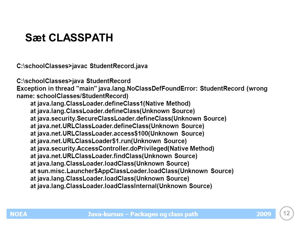 12 NOEA2009Java-kursus – Packages og class path Sæt CLASSPATH C:\schoolClasses>javac StudentRecord.java C:\schoolClasses>java StudentRecord Exception in thread main java.lang.NoClassDefFoundError: StudentRecord (wrong name: schoolClasses/StudentRecord) at java.lang.ClassLoader.defineClass1(Native Method) at java.lang.ClassLoader.defineClass(Unknown Source) at java.security.SecureClassLoader.defineClass(Unknown Source) at java.net.URLClassLoader.defineClass(Unknown Source) at java.net.URLClassLoader.access$100(Unknown Source) at java.net.URLClassLoader$1.run(Unknown Source) at java.security.AccessController.doPrivileged(Native Method) at java.net.URLClassLoader.findClass(Unknown Source) at java.lang.ClassLoader.loadClass(Unknown Source) at sun.misc.Launcher$AppClassLoader.loadClass(Unknown Source) at java.lang.ClassLoader.loadClass(Unknown Source) at java.lang.ClassLoader.loadClassInternal(Unknown Source)