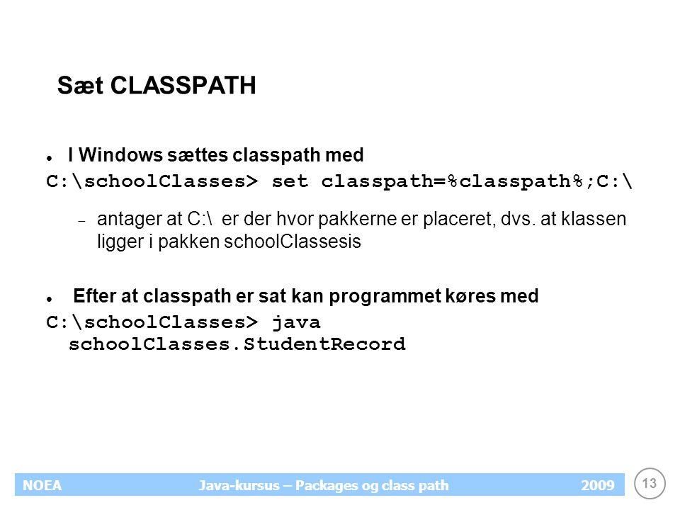 13 NOEA2009Java-kursus – Packages og class path Sæt CLASSPATH I Windows sættes classpath med C:\schoolClasses> set classpath=%classpath%;C:\  antager at C:\ er der hvor pakkerne er placeret, dvs.