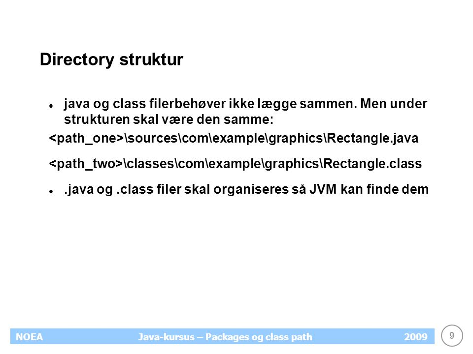 9 NOEA2009Java-kursus – Packages og class path Directory struktur java og class filerbehøver ikke lægge sammen.