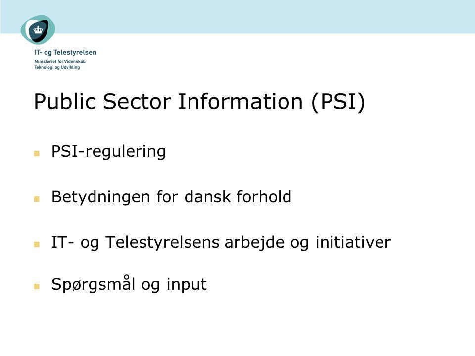 Public Sector Information (PSI) PSI-regulering Betydningen for dansk forhold IT- og Telestyrelsens arbejde og initiativer Spørgsmål og input