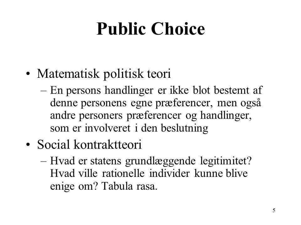 5 Public Choice Matematisk politisk teori –En persons handlinger er ikke blot bestemt af denne personens egne præferencer, men også andre personers præferencer og handlinger, som er involveret i den beslutning Social kontraktteori –Hvad er statens grundlæggende legitimitet.