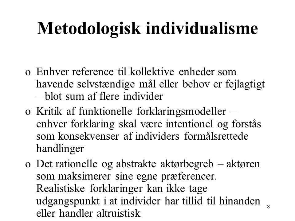 8 Metodologisk individualisme oEnhver reference til kollektive enheder som havende selvstændige mål eller behov er fejlagtigt – blot sum af flere individer oKritik af funktionelle forklaringsmodeller – enhver forklaring skal være intentionel og forstås som konsekvenser af individers formålsrettede handlinger oDet rationelle og abstrakte aktørbegreb – aktøren som maksimerer sine egne præferencer.