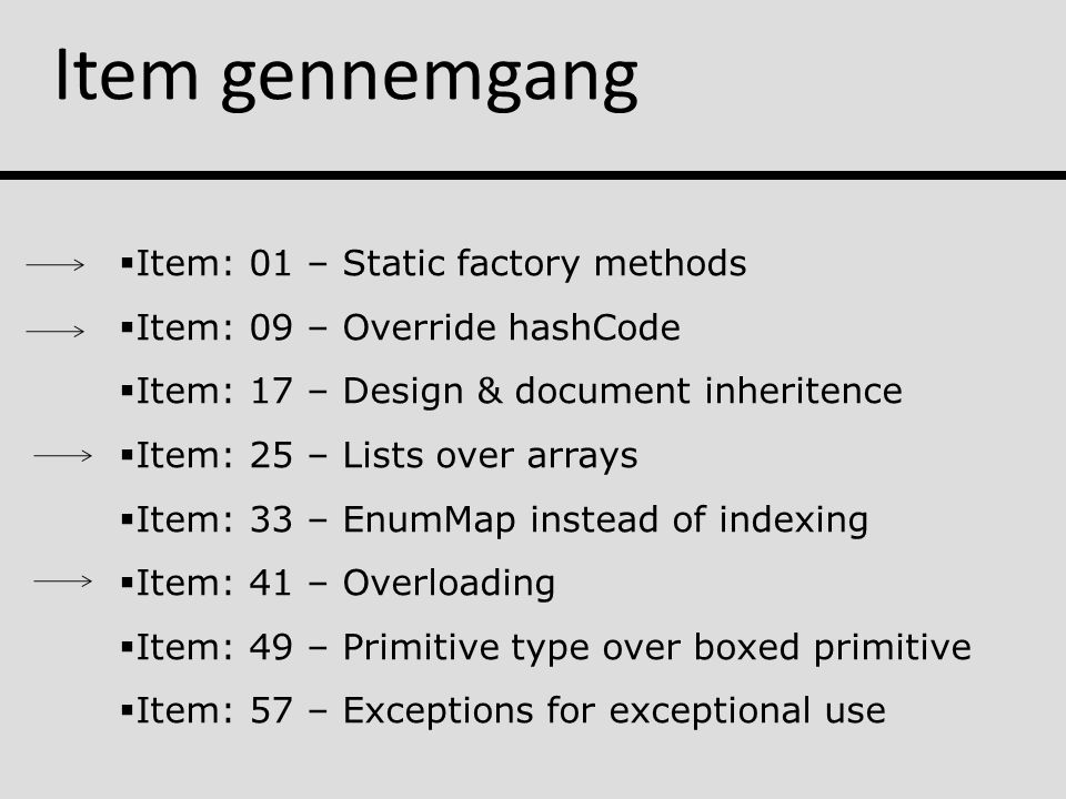 Item gennemgang  Item: 01 – Static factory methods  Item: 09 – Override hashCode  Item: 17 – Design & document inheritence  Item: 25 – Lists over arrays  Item: 33 – EnumMap instead of indexing  Item: 41 – Overloading  Item: 49 – Primitive type over boxed primitive  Item: 57 – Exceptions for exceptional use