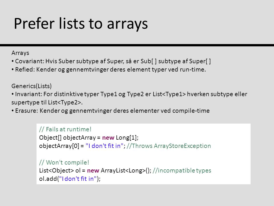 Prefer lists to arrays Arrays Covariant: Hvis Suber subtype af Super, så er Sub[ ] subtype af Super[ ] Refied: Kender og gennemtvinger deres element typer ved run-time.