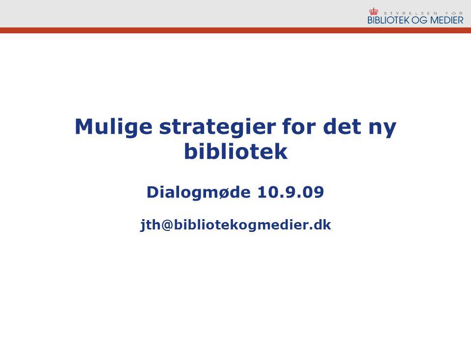 Mulige strategier for det ny bibliotek Dialogmøde 10.9.09 jth@bibliotekogmedier.dk