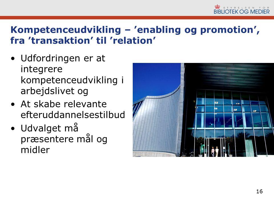 16 Kompetenceudvikling – 'enabling og promotion', fra 'transaktion' til 'relation' Udfordringen er at integrere kompetenceudvikling i arbejdslivet og At skabe relevante efteruddannelsestilbud Udvalget må præsentere mål og midler