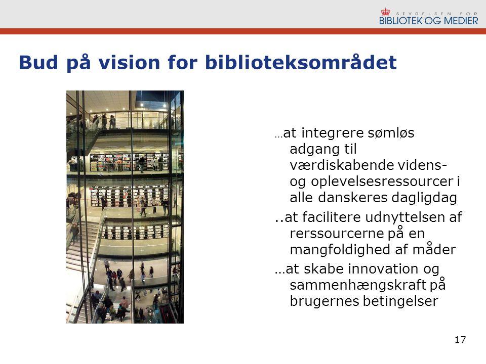 17 Bud på vision for biblioteksområdet … at integrere sømløs adgang til værdiskabende videns- og oplevelsesressourcer i alle danskeres dagligdag..at facilitere udnyttelsen af rerssourcerne på en mangfoldighed af måder …at skabe innovation og sammenhængskraft på brugernes betingelser