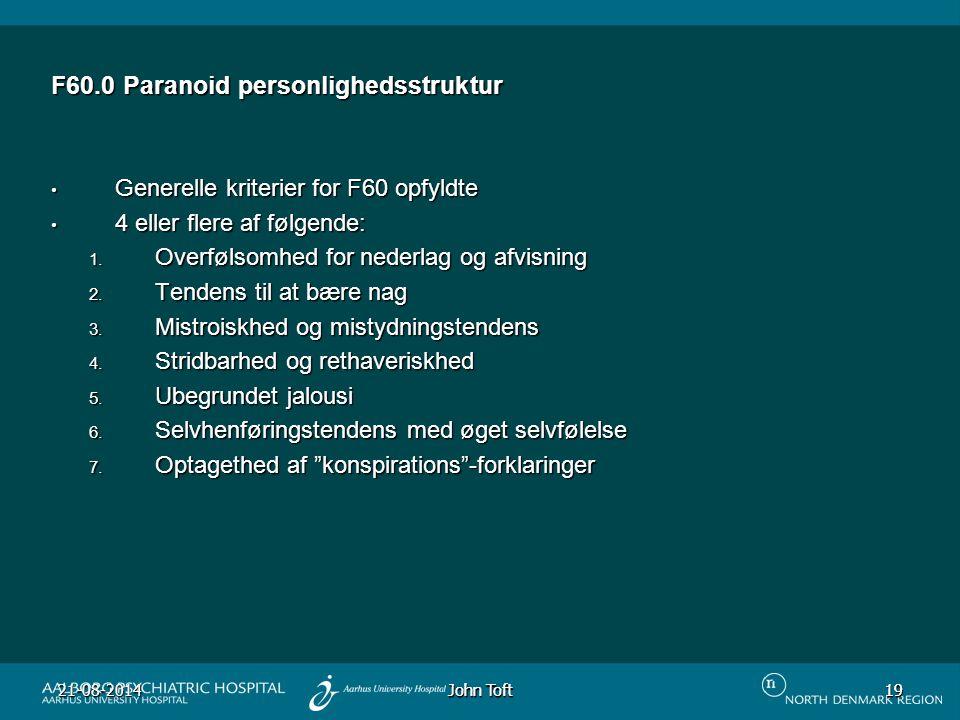 John Toft 21-08-201419 19 F60.0 Paranoid personlighedsstruktur Generelle kriterier for F60 opfyldte Generelle kriterier for F60 opfyldte 4 eller flere af følgende: 4 eller flere af følgende: 1.