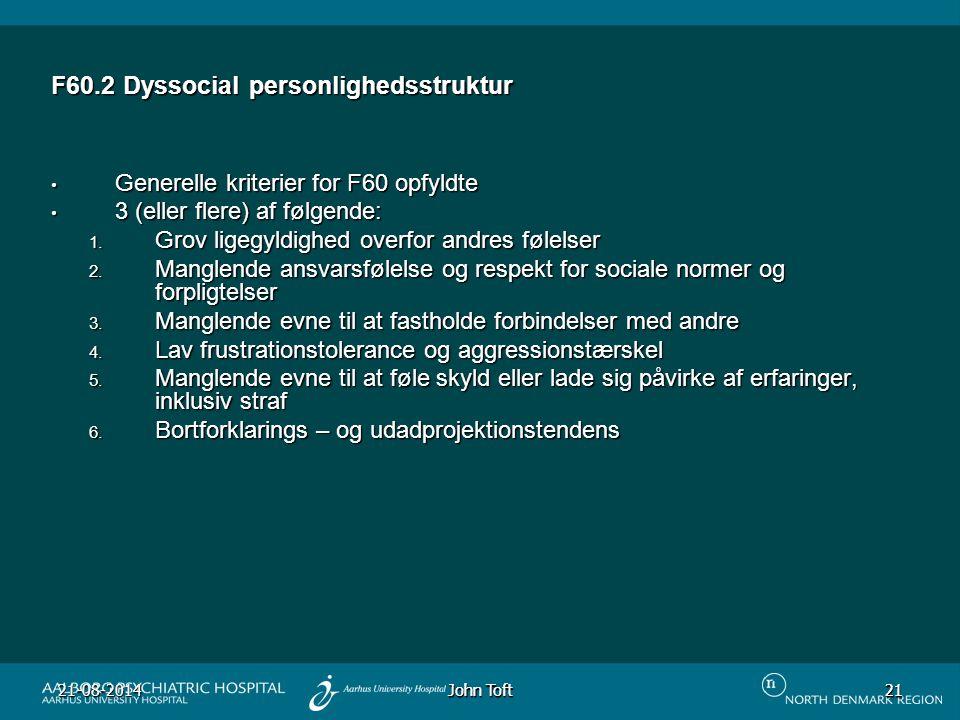 John Toft 21-08-201421 21 F60.2 Dyssocial personlighedsstruktur Generelle kriterier for F60 opfyldte Generelle kriterier for F60 opfyldte 3 (eller flere) af følgende: 3 (eller flere) af følgende: 1.