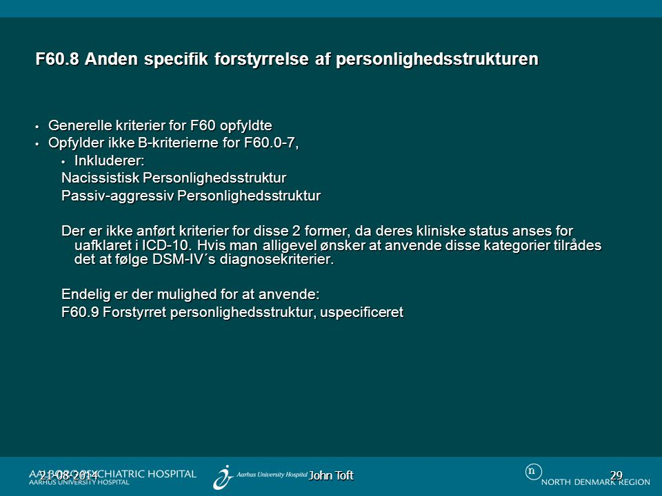 John Toft 21-08-201429 29 F60.8 Anden specifik forstyrrelse af personlighedsstrukturen Generelle kriterier for F60 opfyldte Generelle kriterier for F60 opfyldte Opfylder ikke B-kriterierne for F60.0-7, Opfylder ikke B-kriterierne for F60.0-7, Inkluderer: Inkluderer: Nacissistisk Personlighedsstruktur Passiv-aggressiv Personlighedsstruktur Der er ikke anført kriterier for disse 2 former, da deres kliniske status anses for uafklaret i ICD-10.