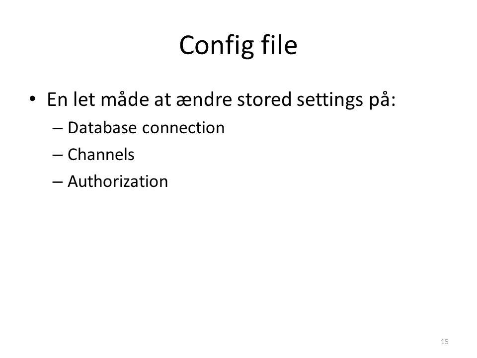 Config file En let måde at ændre stored settings på: – Database connection – Channels – Authorization 15