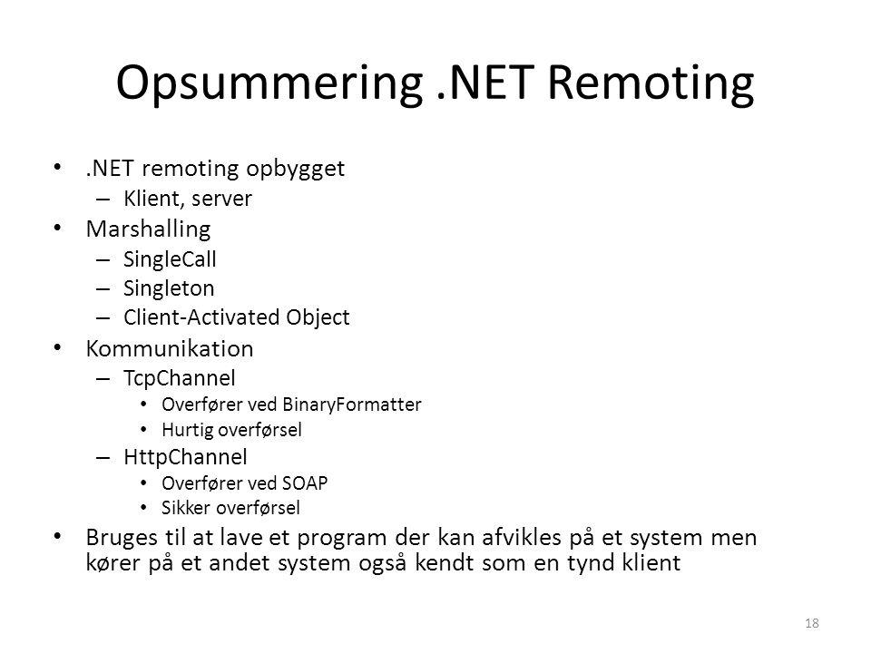 Opsummering.NET Remoting.NET remoting opbygget – Klient, server Marshalling – SingleCall – Singleton – Client-Activated Object Kommunikation – TcpChannel Overfører ved BinaryFormatter Hurtig overførsel – HttpChannel Overfører ved SOAP Sikker overførsel Bruges til at lave et program der kan afvikles på et system men kører på et andet system også kendt som en tynd klient 18