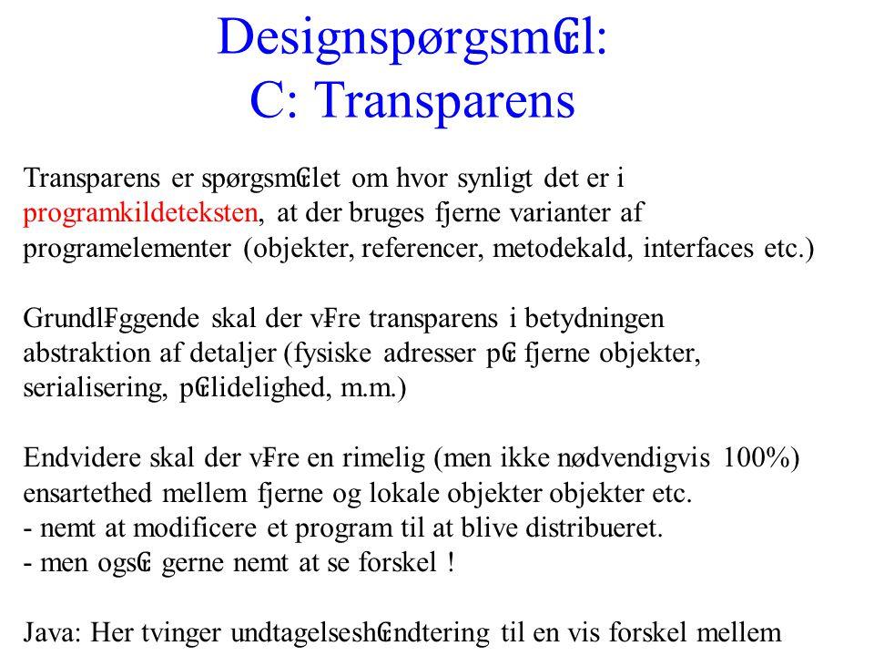 Designspørgsm ₢ l: C: Transparens Transparens er spørgsm ₢ let om hvor synligt det er i programkildeteksten, at der bruges fjerne varianter af programelementer (objekter, referencer, metodekald, interfaces etc.) Grundl₣ggende skal der v₣re transparens i betydningen abstraktion af detaljer (fysiske adresser p ₢ fjerne objekter, serialisering, p ₢ lidelighed, m.m.) Endvidere skal der v₣re en rimelig (men ikke nødvendigvis 100%) ensartethed mellem fjerne og lokale objekter objekter etc.