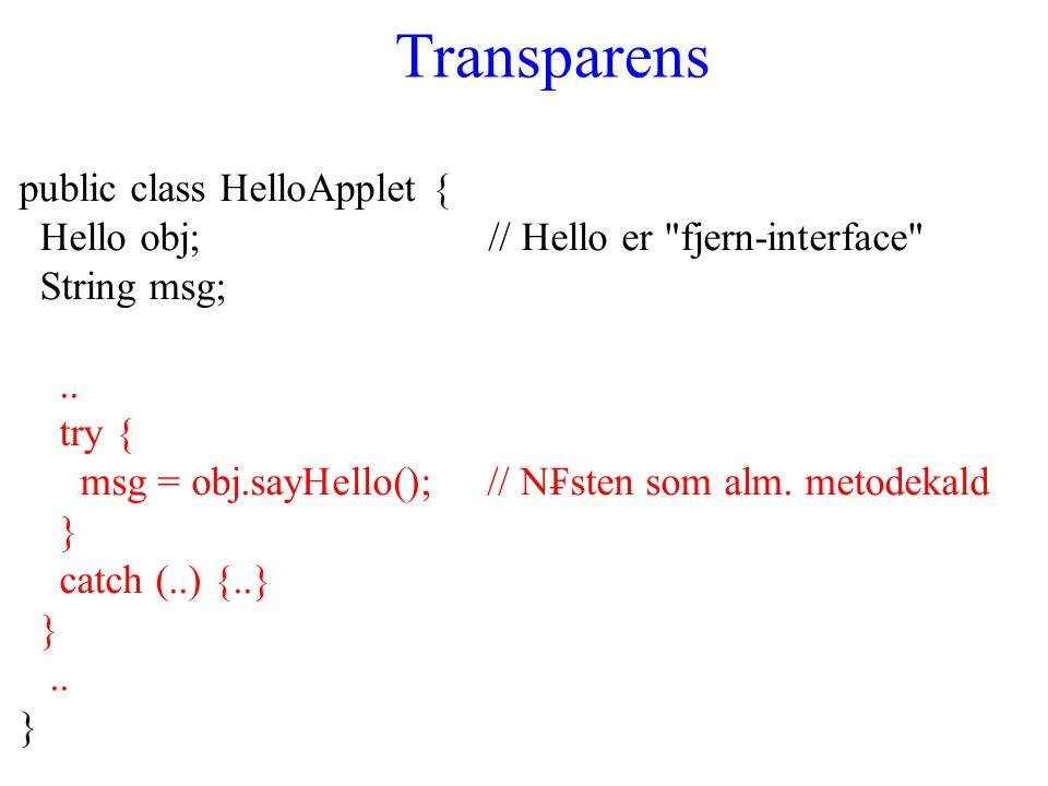 Transparens public class HelloApplet { Hello obj; // Hello er fjern-interface String msg;..
