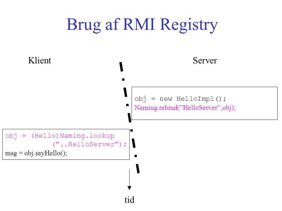 Brug af RMI Registry obj = new HelloImpl(); Naming.rebind( HelloServer ,obj); obj = (Hello)Naming.lookup ( ..HelloServer ); msg = obj.sayHello(); Klient Server tid