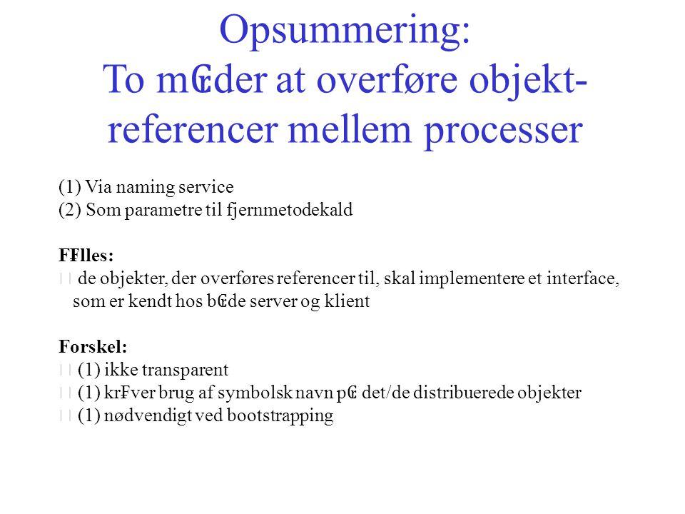Opsummering: To m ₢ der at overføre objekt- referencer mellem processer (1) Via naming service (2) Som parametre til fjernmetodekald F₣lles: • de objekter, der overføres referencer til, skal implementere et interface, som er kendt hos b ₢ de server og klient Forskel: • (1) ikke transparent • (1) kr₣ver brug af symbolsk navn p ₢ det/de distribuerede objekter • (1) nødvendigt ved bootstrapping