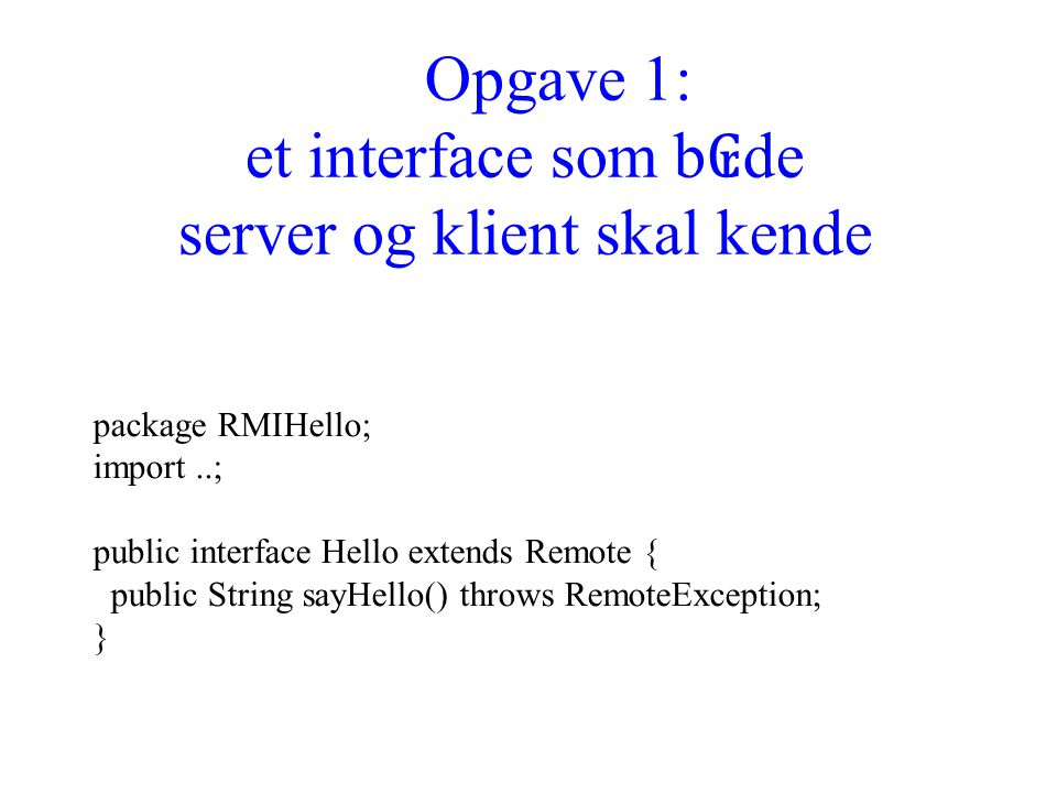 Opgave 1: et interface som b ₢ de server og klient skal kende package RMIHello; import..; public interface Hello extends Remote { public String sayHello() throws RemoteException; }