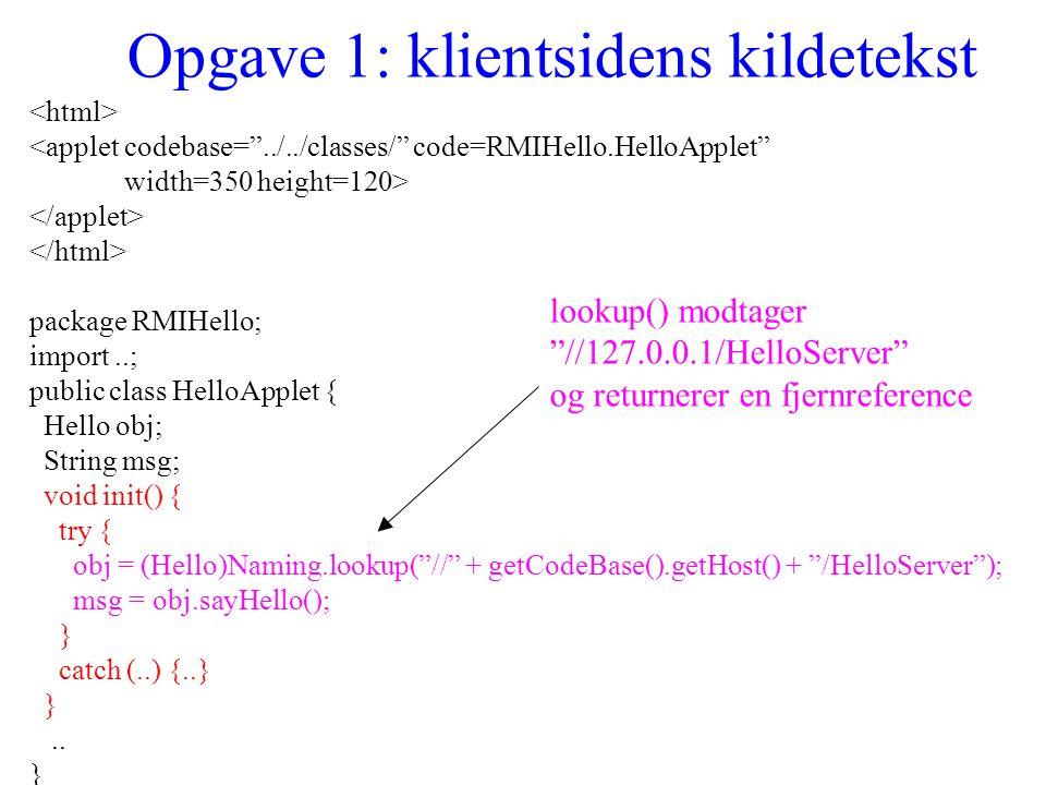 Opgave 1: klientsidens kildetekst <applet codebase= ../../classes/ code=RMIHello.HelloApplet width=350 height=120> package RMIHello; import..; public class HelloApplet { Hello obj; String msg; void init() { try { obj = (Hello)Naming.lookup( // + getCodeBase().getHost() + /HelloServer ); msg = obj.sayHello(); } catch (..) {..} }..
