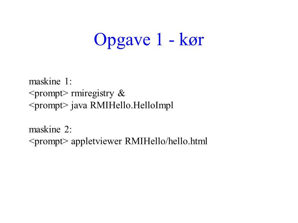 Opgave 1 - kør maskine 1: rmiregistry & java RMIHello.HelloImpl maskine 2: appletviewer RMIHello/hello.html