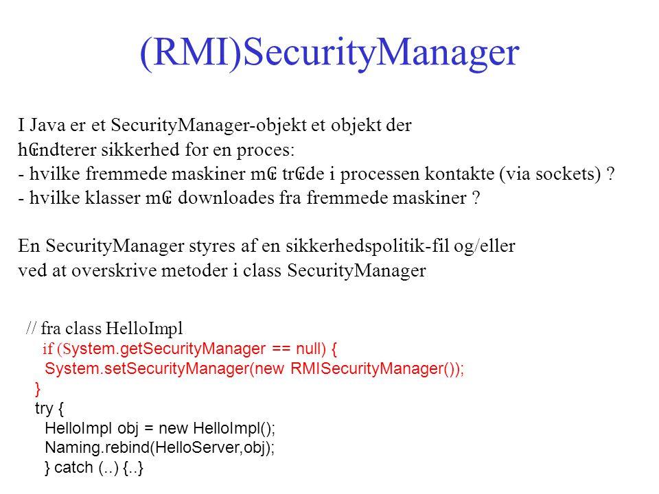 (RMI)SecurityManager I Java er et SecurityManager-objekt et objekt der h ₢ ndterer sikkerhed for en proces: - hvilke fremmede maskiner m ₢ tr ₢ de i processen kontakte (via sockets) .