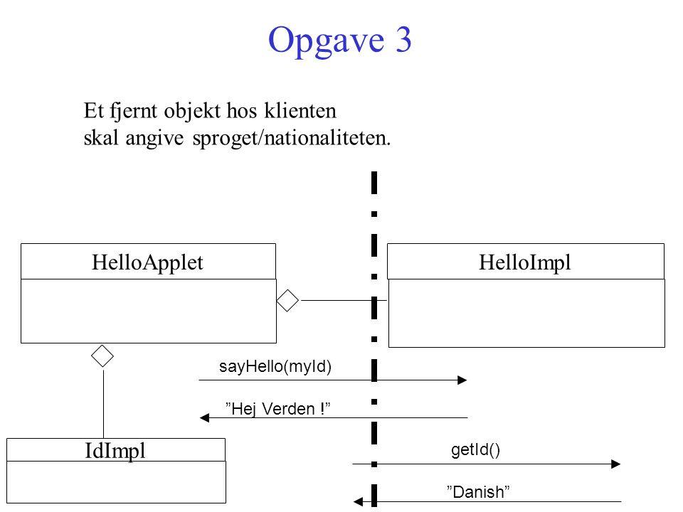 Opgave 3 HelloImpl sayHello(myId) Hej Verden ! HelloApplet Et fjernt objekt hos klienten skal angive sproget/nationaliteten.