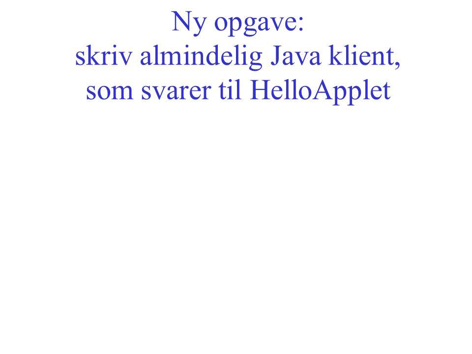 Ny opgave: skriv almindelig Java klient, som svarer til HelloApplet