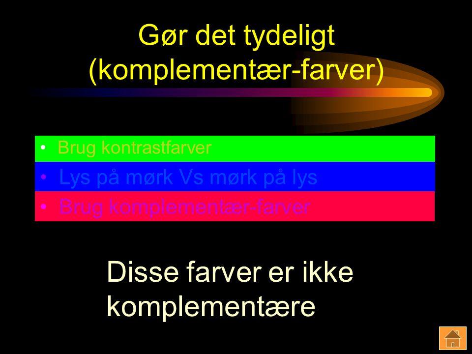 Gør det tydeligt (komplementær-farver) Brug kontrastfarver Lys på mørk Vs mørk på lys Brug komplementær-farver Disse farver er ikke komplementære