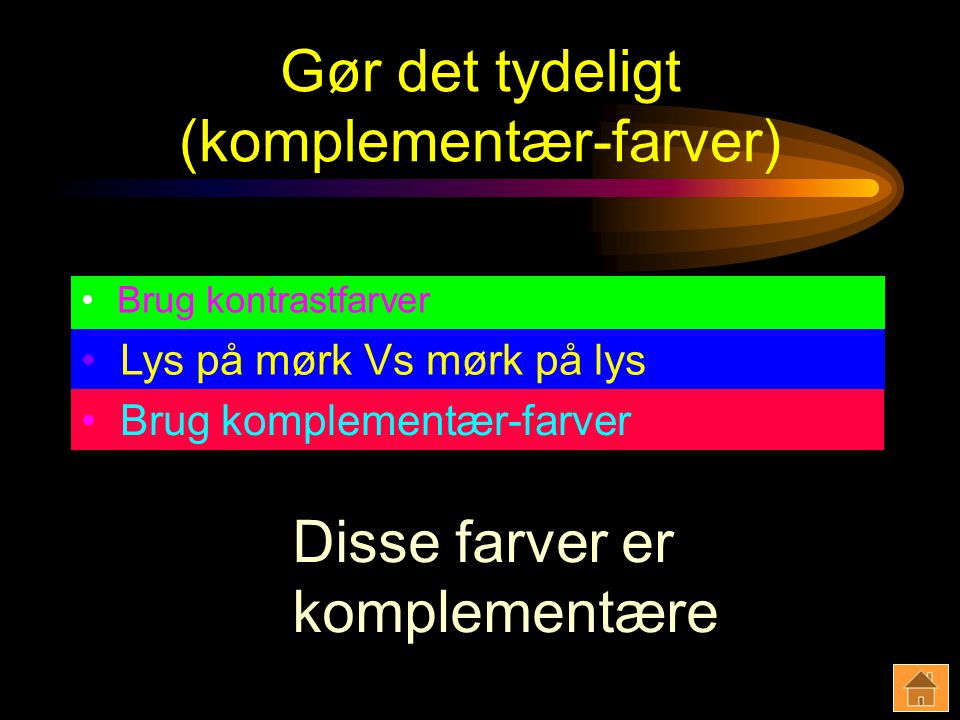 Gør det tydeligt (komplementær-farver) Brug kontrastfarver Lys på mørk Vs mørk på lys Brug komplementær-farver Disse farver er komplementære