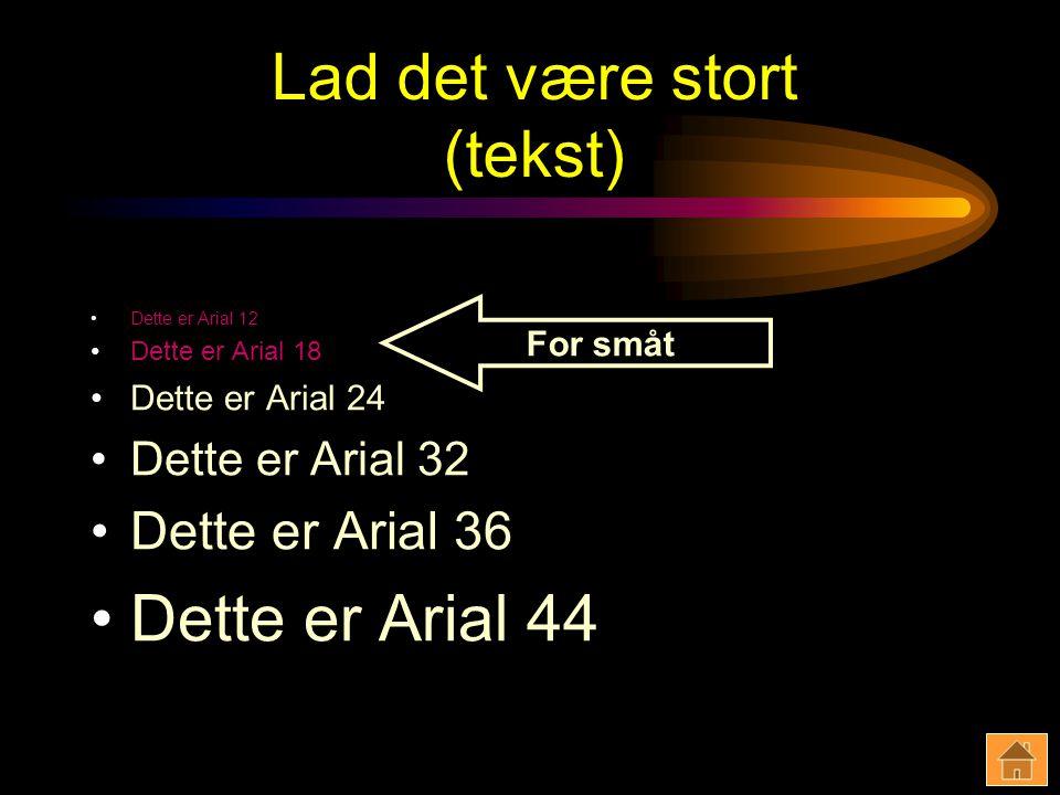 Lad det være stort (tekst) Dette er Arial 12 Dette er Arial 18 Dette er Arial 24 Dette er Arial 32 Dette er Arial 36 Dette er Arial 44 For småt