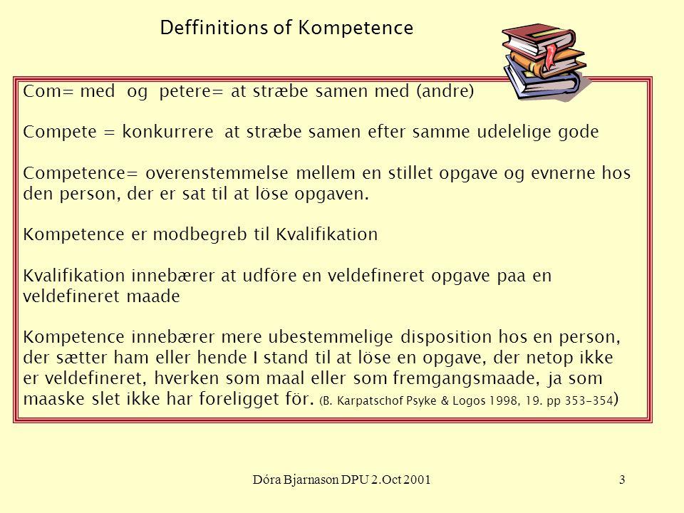 Dóra Bjarnason DPU 2.Oct 20013 Deffinitions of Kompetence Com= med og petere= at stræbe samen med (andre) Compete = konkurrere at stræbe samen efter samme udelelige gode Competence= overenstemmelse mellem en stillet opgave og evnerne hos den person, der er sat til at löse opgaven.