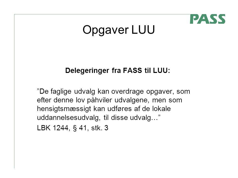 Opgaver LUU Delegeringer fra FASS til LUU: De faglige udvalg kan overdrage opgaver, som efter denne lov påhviler udvalgene, men som hensigtsmæssigt kan udføres af de lokale uddannelsesudvalg, til disse udvalg… LBK 1244, § 41, stk.