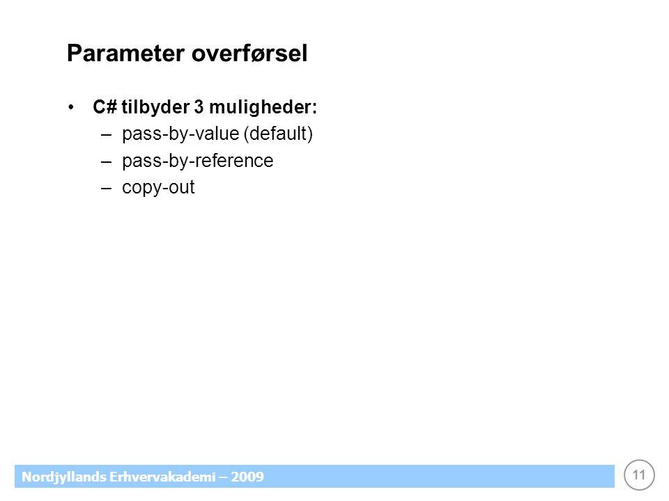 11 Nordjyllands Erhvervakademi – 2009 Parameter overførsel C# tilbyder 3 muligheder: –pass-by-value (default) –pass-by-reference –copy-out