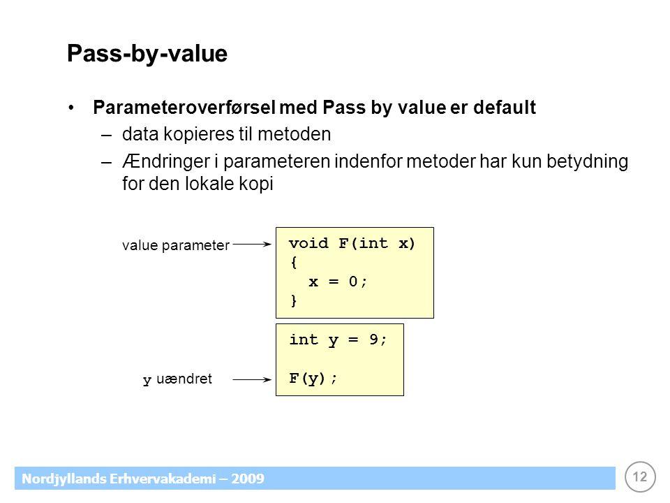 12 Nordjyllands Erhvervakademi – 2009 Pass-by-value Parameteroverførsel med Pass by value er default –data kopieres til metoden –Ændringer i parameteren indenfor metoder har kun betydning for den lokale kopi value parameter void F(int x) { x = 0; } int y = 9; F(y); y uændret