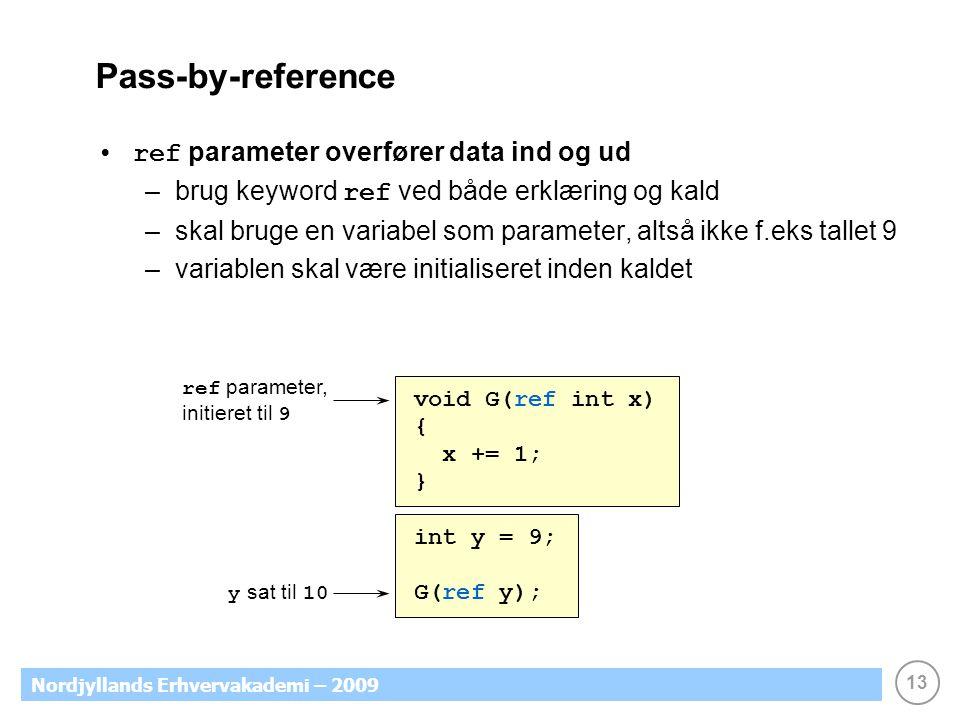 13 Nordjyllands Erhvervakademi – 2009 Pass-by-reference ref parameter overfører data ind og ud –brug keyword ref ved både erklæring og kald –skal bruge en variabel som parameter, altså ikke f.eks tallet 9 –variablen skal være initialiseret inden kaldet ref parameter, initieret til 9 void G(ref int x) { x += 1; } int y = 9; G(ref y); y sat til 10
