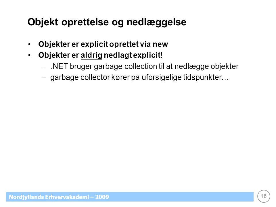 16 Nordjyllands Erhvervakademi – 2009 Objekt oprettelse og nedlæggelse Objekter er explicit oprettet via new Objekter er aldrig nedlagt explicit.