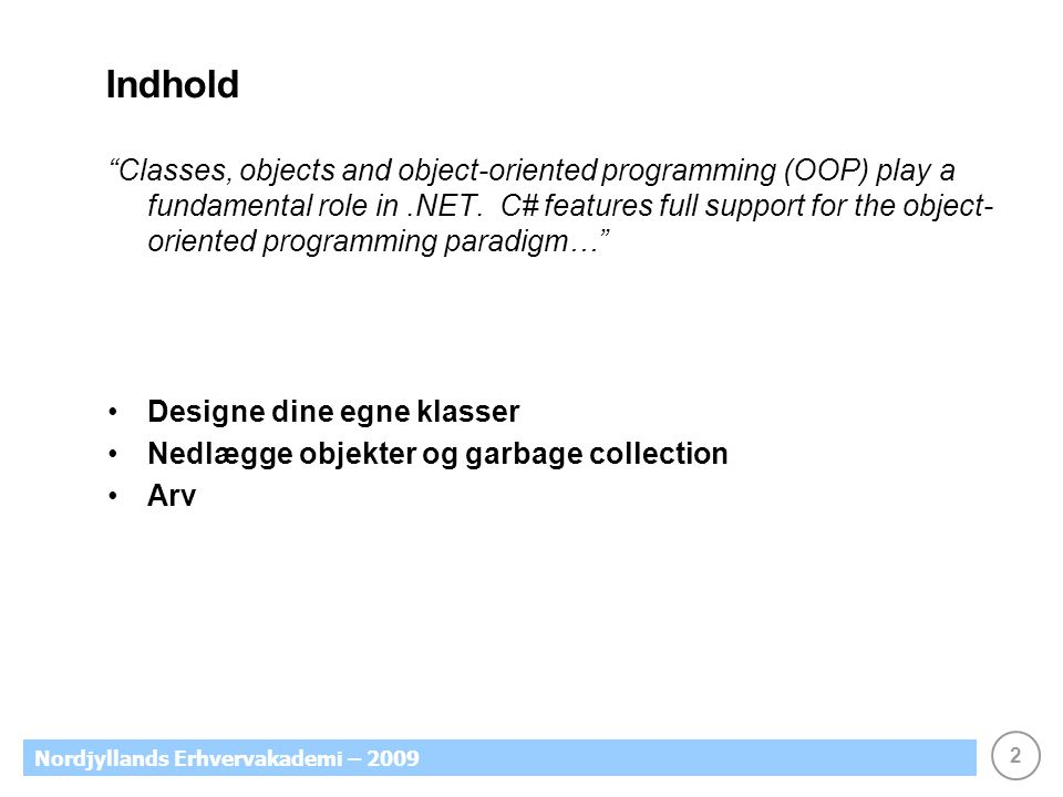 2 Nordjyllands Erhvervakademi – 2009 Indhold Classes, objects and object-oriented programming (OOP) play a fundamental role in.NET.