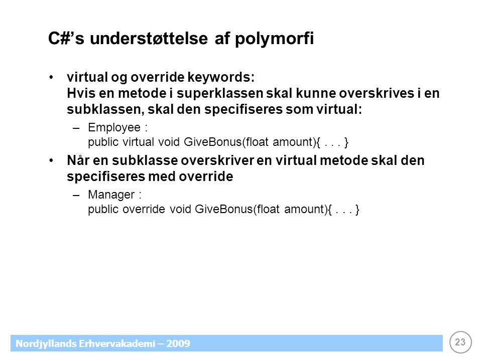 23 Nordjyllands Erhvervakademi – 2009 C#'s understøttelse af polymorfi virtual og override keywords: Hvis en metode i superklassen skal kunne overskrives i en subklassen, skal den specifiseres som virtual: –Employee : public virtual void GiveBonus(float amount){...