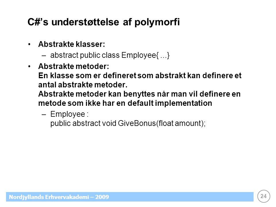 24 Nordjyllands Erhvervakademi – 2009 C#'s understøttelse af polymorfi Abstrakte klasser: –abstract public class Employee{...} Abstrakte metoder: En klasse som er defineret som abstrakt kan definere et antal abstrakte metoder.