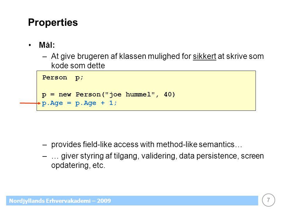7 Nordjyllands Erhvervakademi – 2009 Properties Mål: –At give brugeren af klassen mulighed for sikkert at skrive som kode som dette –provides field-like access with method-like semantics… –… giver styring af tilgang, validering, data persistence, screen opdatering, etc.