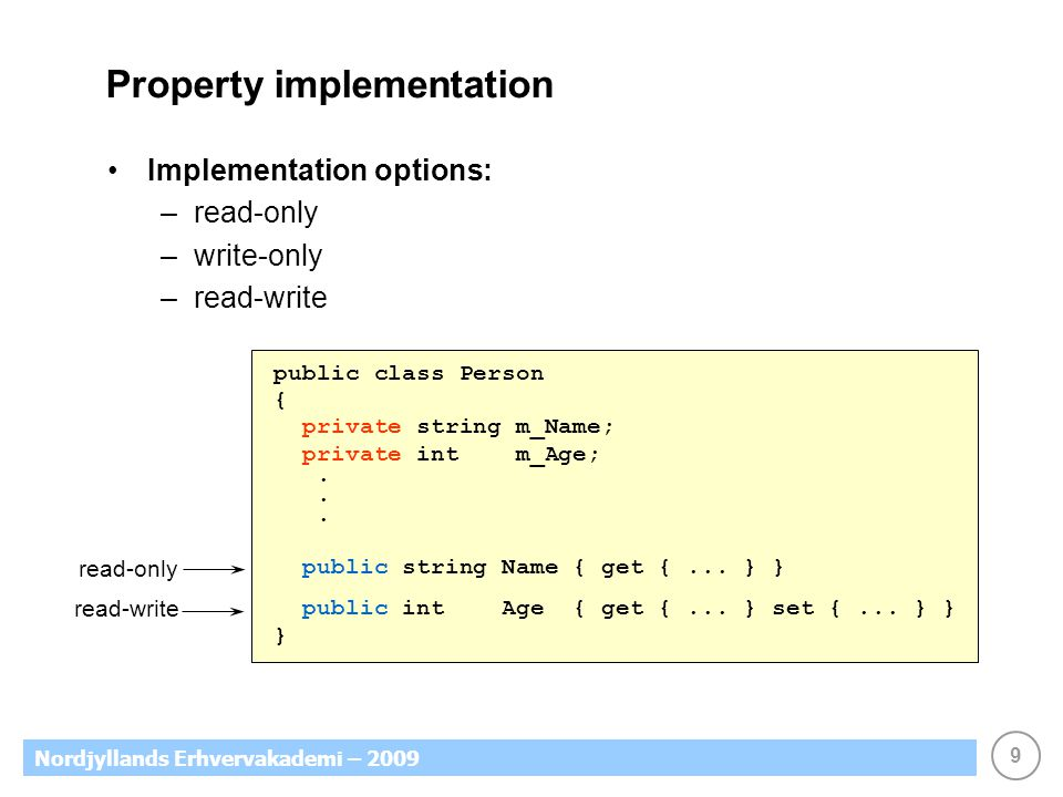9 Nordjyllands Erhvervakademi – 2009 Property implementation Implementation options: –read-only –write-only –read-write public class Person { private string m_Name; private int m_Age;.