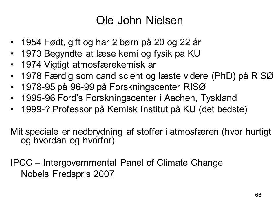 66 Ole John Nielsen 1954 Født, gift og har 2 børn på 20 og 22 år 1973 Begyndte at læse kemi og fysik på KU 1974 Vigtigt atmosfærekemisk år 1978 Færdig som cand scient og læste videre (PhD) på RISØ 1978-95 på 96-99 på Forskningscenter RISØ 1995-96 Ford's Forskningscenter i Aachen, Tyskland 1999-.