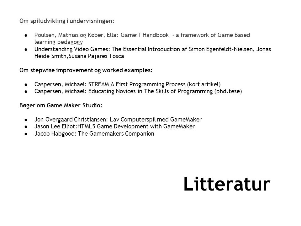 Litteratur Om spiludvikling i undervisningen: ●Poulsen, Mathias og Køber, Ella: GameiT Handbook - a framework of Game Based learning pedagogy ●Understanding Video Games: The Essential Introduction af Simon Egenfeldt-Nielsen, Jonas Heide Smith,Susana Pajares Tosca Om stepwise improvement og worked examples: ●Caspersen, Michael: STREAM A First Programming Process (kort artikel) ●Caspersen, Michael: Educating Novices in The Skills of Programming (phd.tese) Bøger om Game Maker Studio: ●Jon Overgaard Christiansen: Lav Computerspil med GameMaker ●Jason Lee Elliot:HTML5 Game Development with GameMaker ●Jacob Habgood: The Gamemakers Companion