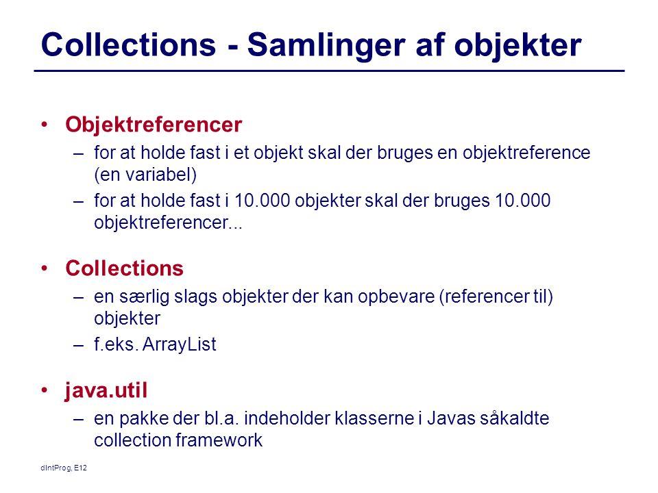 dIntProg, E12 Collections - Samlinger af objekter Objektreferencer –for at holde fast i et objekt skal der bruges en objektreference (en variabel) –for at holde fast i 10.000 objekter skal der bruges 10.000 objektreferencer...