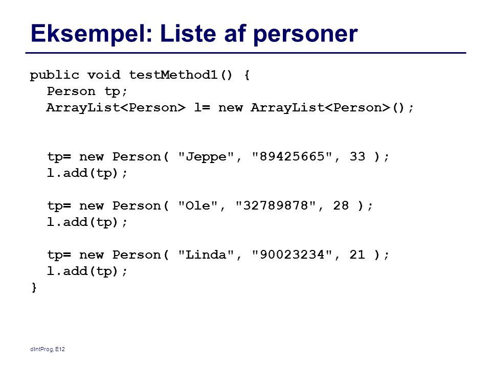 dIntProg, E12 Eksempel: Liste af personer public void testMethod1() { Person tp; ArrayList l= new ArrayList (); tp= new Person( Jeppe , 89425665 , 33 ); l.add(tp); tp= new Person( Ole , 32789878 , 28 ); l.add(tp); tp= new Person( Linda , 90023234 , 21 ); l.add(tp); }