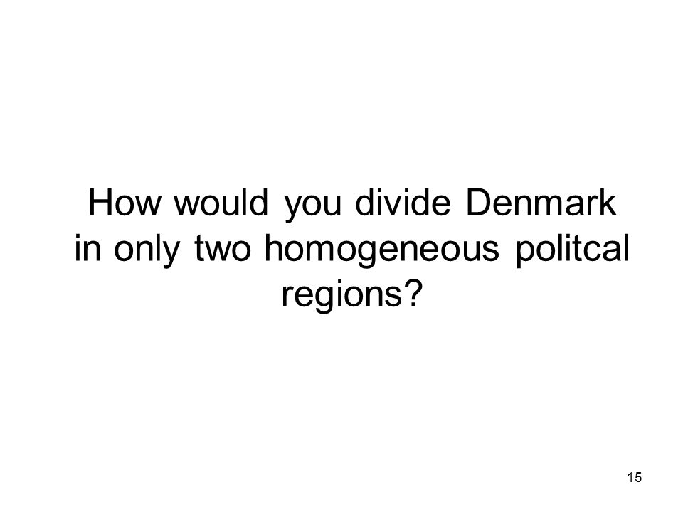 15 How would you divide Denmark in only two homogeneous politcal regions
