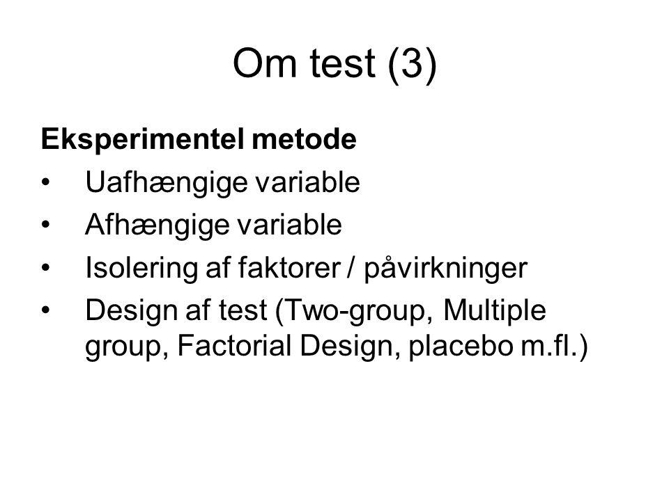 Om test (3) Eksperimentel metode Uafhængige variable Afhængige variable Isolering af faktorer / påvirkninger Design af test (Two-group, Multiple group, Factorial Design, placebo m.fl.)