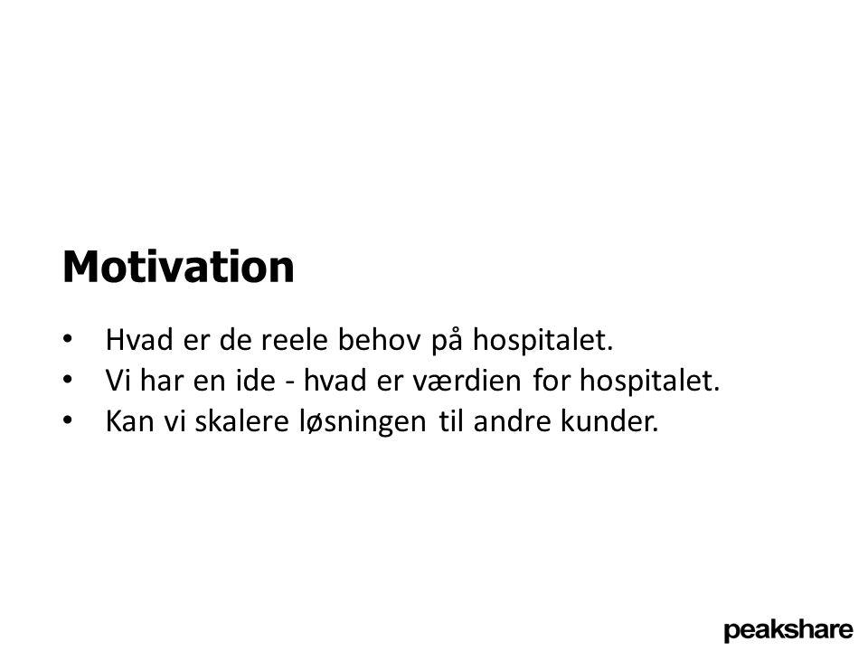 Motivation Hvad er de reele behov på hospitalet. Vi har en ide - hvad er værdien for hospitalet.