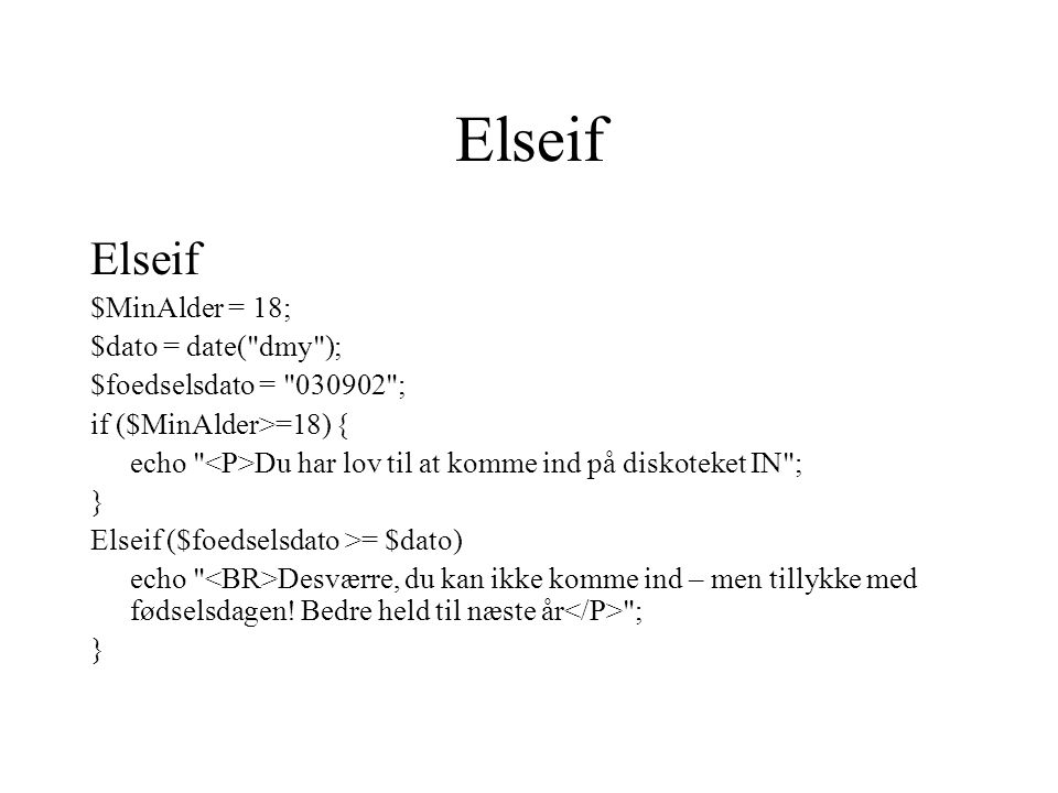 Elseif $MinAlder = 18; $dato = date( dmy ); $foedselsdato = 030902 ; if ($MinAlder>=18) { echo Du har lov til at komme ind på diskoteket IN ; } Elseif ($foedselsdato >= $dato) echo Desværre, du kan ikke komme ind – men tillykke med fødselsdagen.